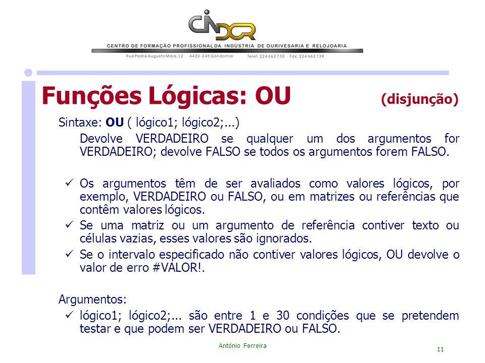 António Ferreira 11 Funções Lógicas: OU (disjunção) Sintaxe: OU ( lógico1; lógico2;...) Devolve VERDADEIRO se qualquer um dos argumentos for VERDADEIR