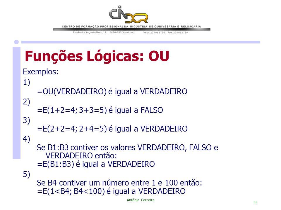 António Ferreira 12 Funções Lógicas: OU Exemplos: 1) =OU(VERDADEIRO) é igual a VERDADEIRO 2) =E(1+2=4; 3+3=5) é igual a FALSO 3) =E(2+2=4; 2+4=5) é ig