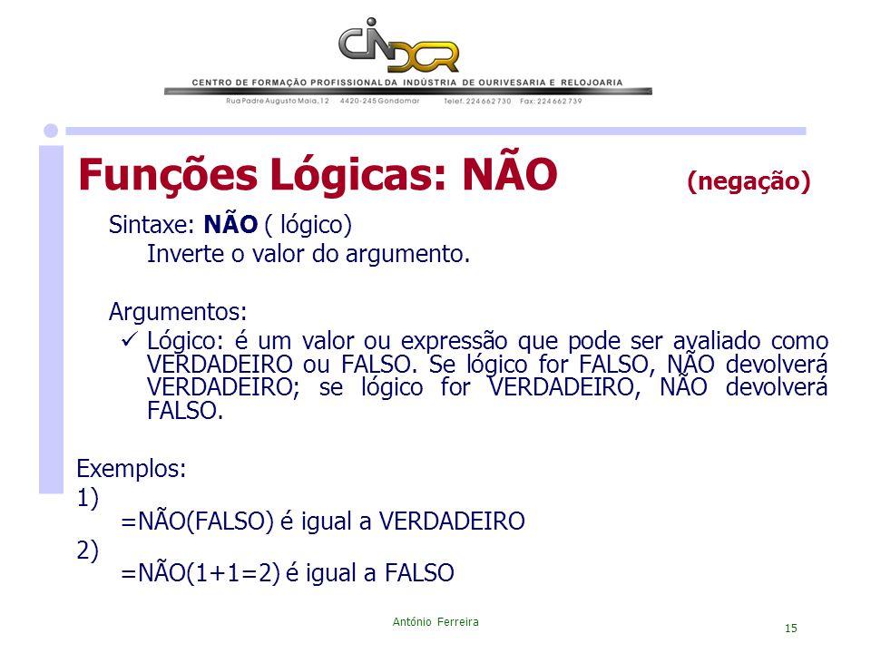 António Ferreira 15 Funções Lógicas: NÃO (negação) Sintaxe: NÃO ( lógico) Inverte o valor do argumento. Argumentos: Lógico: é um valor ou expressão qu
