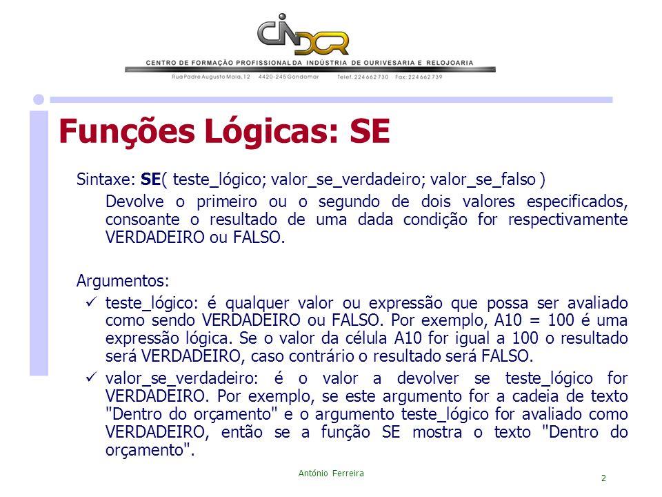 António Ferreira 2 Funções Lógicas: SE Sintaxe: SE( teste_lógico; valor_se_verdadeiro; valor_se_falso ) Devolve o primeiro ou o segundo de dois valore
