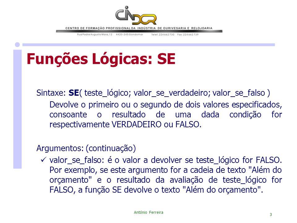 António Ferreira 3 Funções Lógicas: SE Sintaxe: SE( teste_lógico; valor_se_verdadeiro; valor_se_falso ) Devolve o primeiro ou o segundo de dois valore