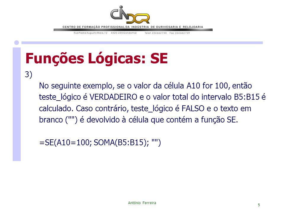 António Ferreira 5 Funções Lógicas: SE 3) No seguinte exemplo, se o valor da célula A10 for 100, então teste_lógico é VERDADEIRO e o valor total do in
