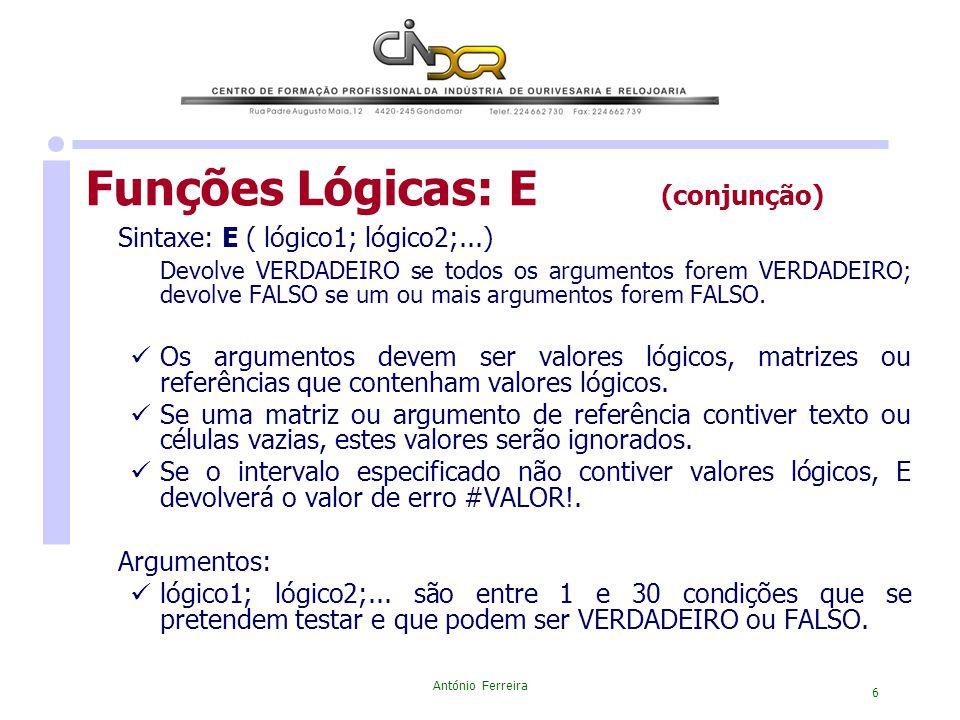 António Ferreira 6 Funções Lógicas: E (conjunção) Sintaxe: E ( lógico1; lógico2;...) Devolve VERDADEIRO se todos os argumentos forem VERDADEIRO; devol