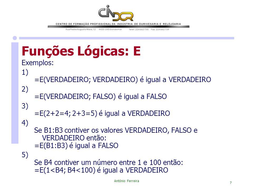 António Ferreira 7 Funções Lógicas: E Exemplos: 1) =E(VERDADEIRO; VERDADEIRO) é igual a VERDADEIRO 2) =E(VERDADEIRO; FALSO) é igual a FALSO 3) =E(2+2=