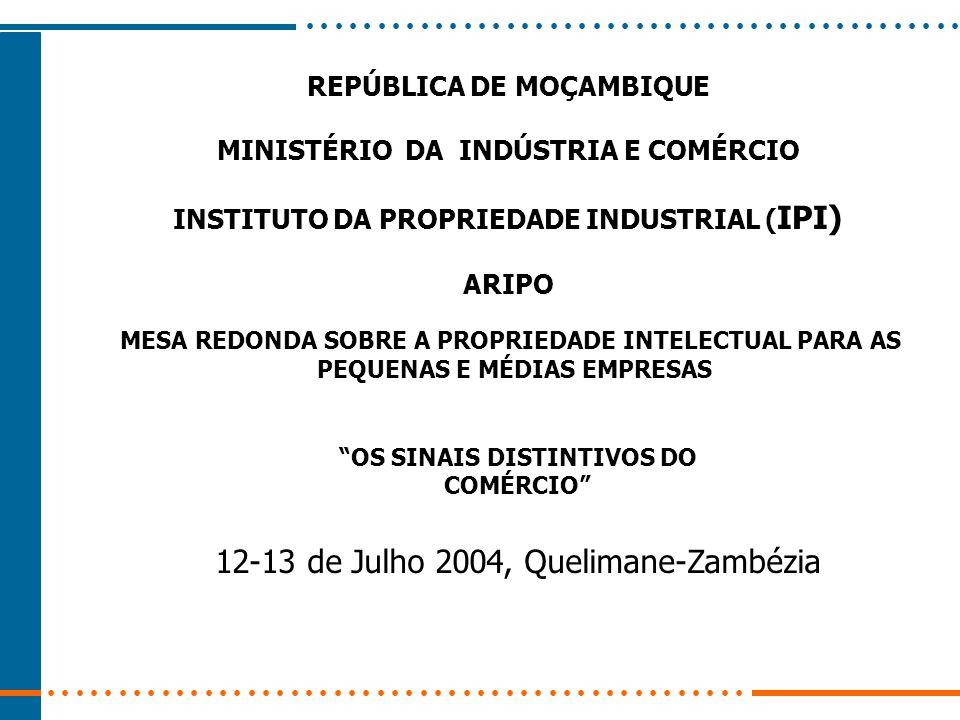 REPÚBLICA DE MOÇAMBIQUE MINISTÉRIO DA INDÚSTRIA E COMÉRCIO INSTITUTO DA PROPRIEDADE INDUSTRIAL ( IPI) ARIPO MESA REDONDA SOBRE A PROPRIEDADE INTELECTUAL PARA AS PEQUENAS E MÉDIAS EMPRESAS OS SINAIS DISTINTIVOS DO COMÉRCIO 12-13 de Julho 2004, Quelimane-Zambézia