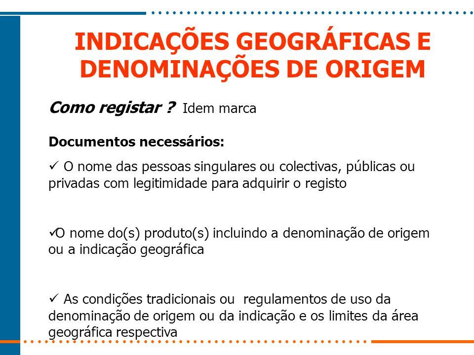 INDICAÇÕES GEOGRÁFICAS E DENOMINAÇÕES DE ORIGEM Como registar ? Idem marca Documentos necessários: O nome das pessoas singulares ou colectivas, públic