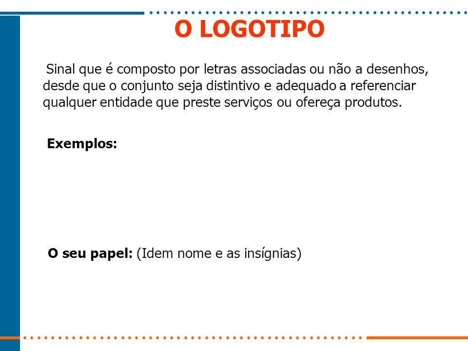 O LOGOTIPO Sinal que é composto por letras associadas ou não a desenhos, desde que o conjunto seja distintivo e adequado a referenciar qualquer entidade que preste serviços ou ofereça produtos.