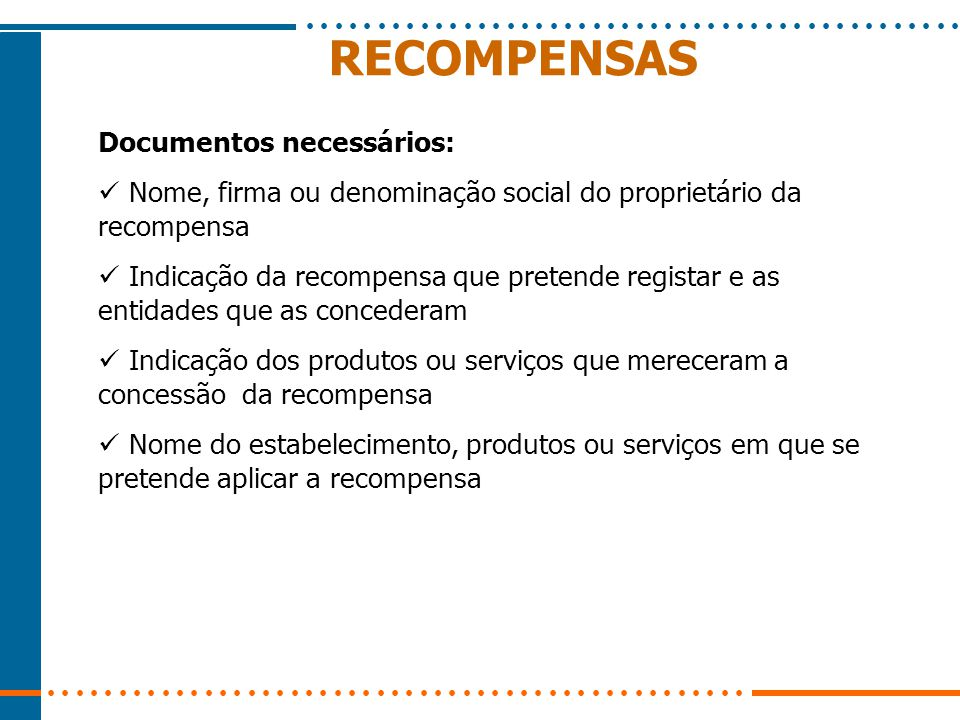 RECOMPENSAS Documentos necessários: Nome, firma ou denominação social do proprietário da recompensa Indicação da recompensa que pretende registar e as