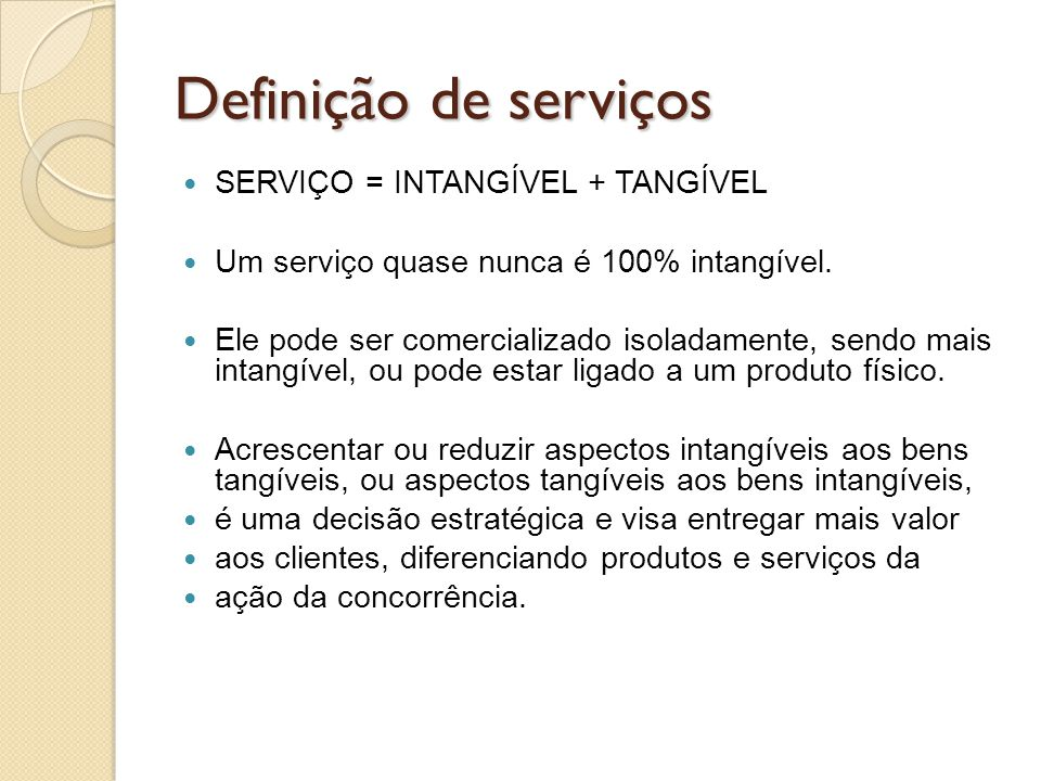 Definição de serviços SERVIÇO = INTANGÍVEL + TANGÍVEL Um serviço quase nunca é 100% intangível. Ele pode ser comercializado isoladamente, sendo mais i