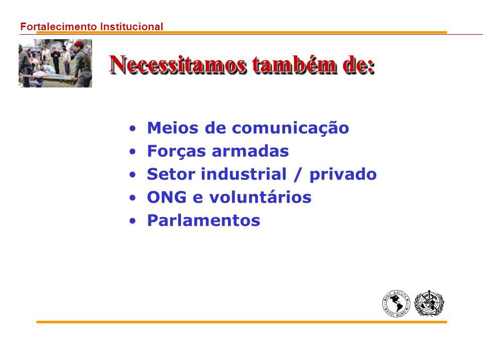 Necessitamos também de: Meios de comunicação Forças armadas Setor industrial / privado ONG e voluntários Parlamentos Fortalecimento Institucional