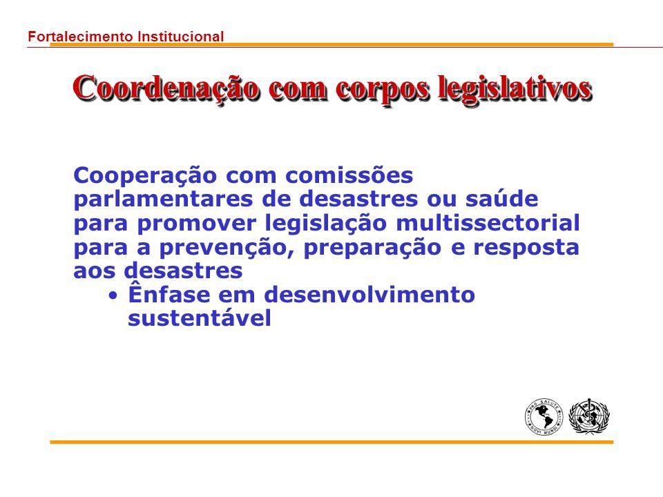 Coordenação com corpos legislativos Cooperação com comissões parlamentares de desastres ou saúde para promover legislação multissectorial para a prevenção, preparação e resposta aos desastres Ênfase em desenvolvimento sustentável Fortalecimento Institucional