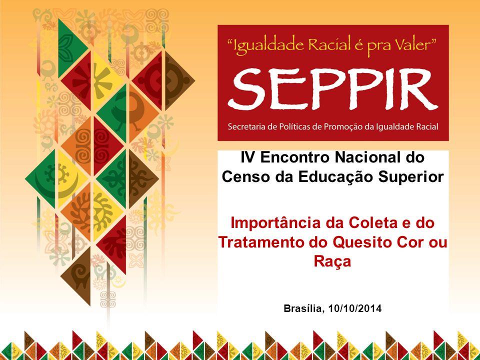 IV Encontro Nacional do Censo da Educação Superior Importância da Coleta e do Tratamento do Quesito Cor ou Raça Brasília, 10/10/2014