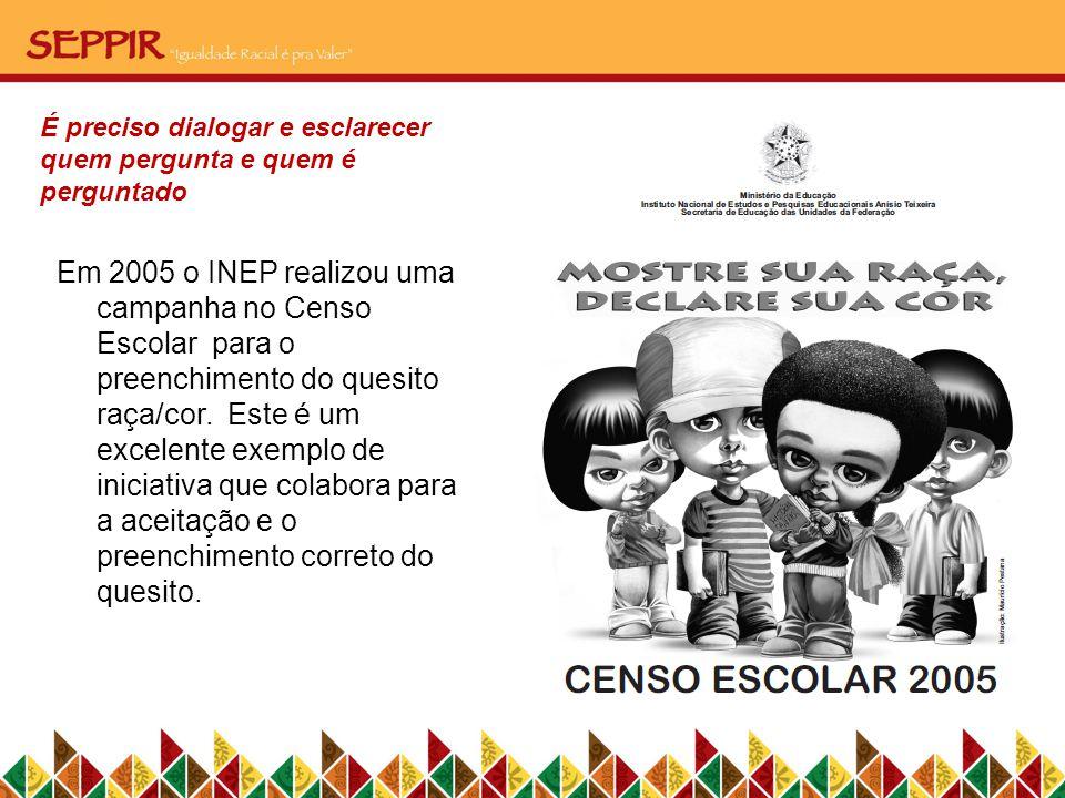Em 2005 o INEP realizou uma campanha no Censo Escolar para o preenchimento do quesito raça/cor. Este é um excelente exemplo de iniciativa que colabora