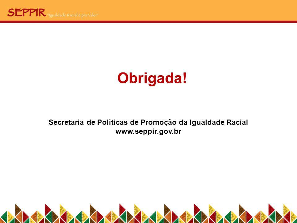 Obrigada! Secretaria de Políticas de Promoção da Igualdade Racial www.seppir.gov.br