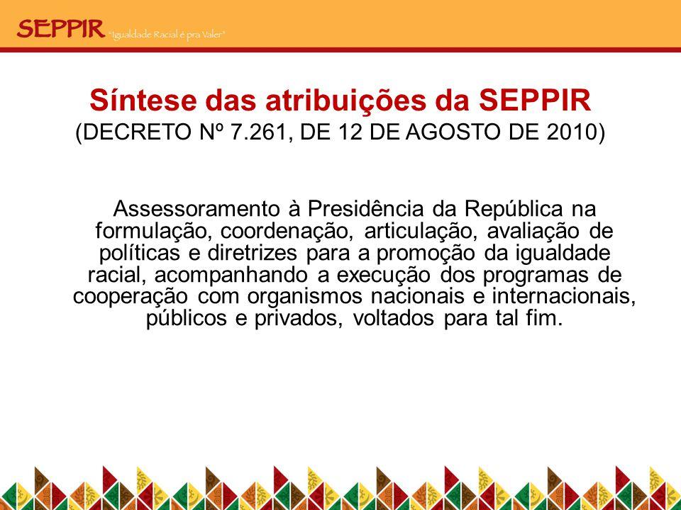 Síntese das atribuições da SEPPIR (DECRETO Nº 7.261, DE 12 DE AGOSTO DE 2010) Assessoramento à Presidência da República na formulação, coordenação, ar