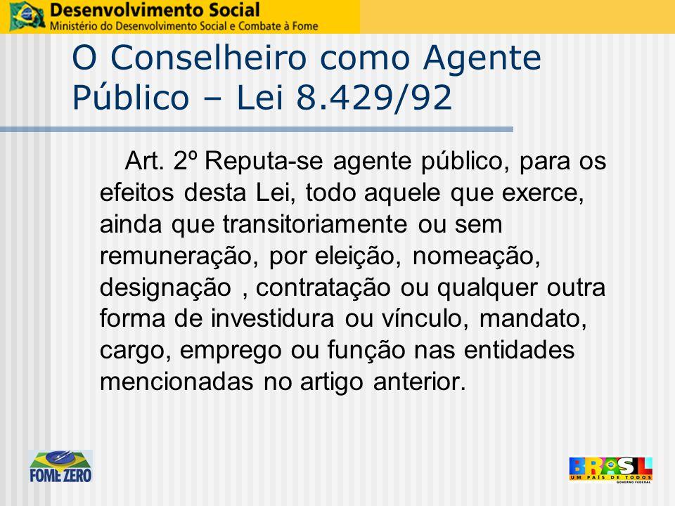 O Conselheiro como Agente Público – Lei 8.429/92 Art. 2º Reputa-se agente público, para os efeitos desta Lei, todo aquele que exerce, ainda que transi