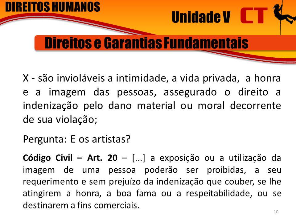 DIREITOS HUMANOS Unidade V Direitos e Garantias Fundamentais X - são invioláveis a intimidade, a vida privada, a honra e a imagem das pessoas, assegur