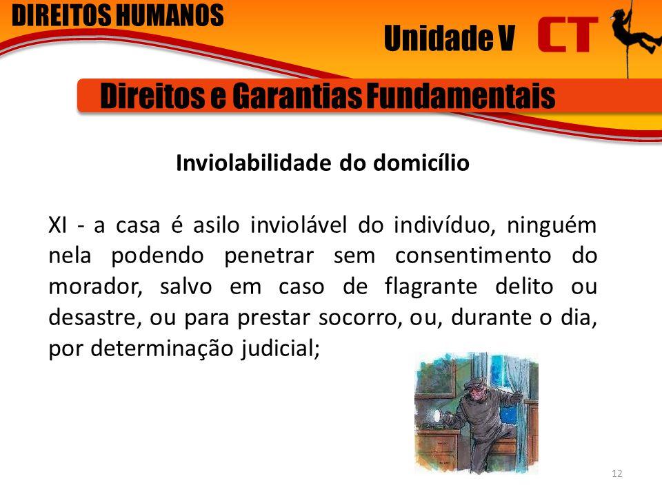 DIREITOS HUMANOS Unidade V Direitos e Garantias Fundamentais Inviolabilidade do domicílio XI - a casa é asilo inviolável do indivíduo, ninguém nela po