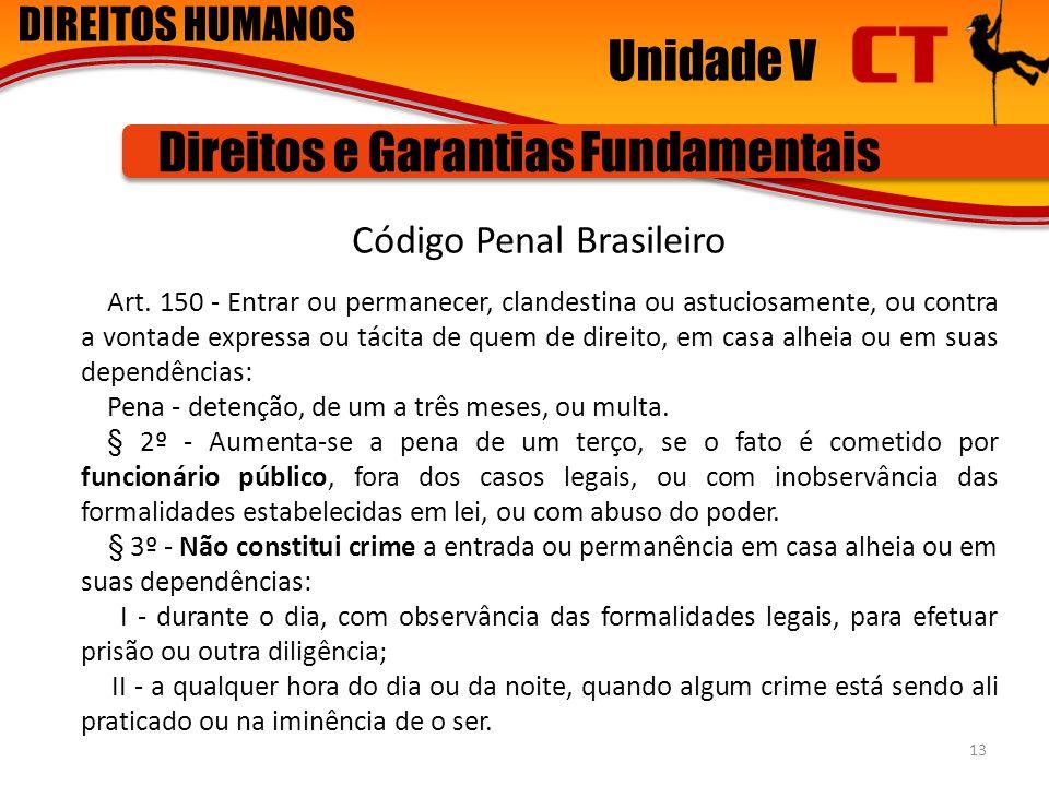 DIREITOS HUMANOS Unidade V Direitos e Garantias Fundamentais Código Penal Brasileiro Art. 150 - Entrar ou permanecer, clandestina ou astuciosamente, o