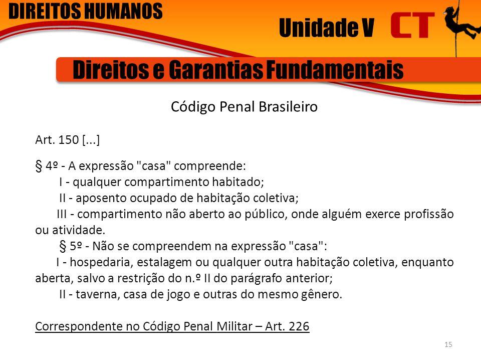 DIREITOS HUMANOS Unidade V Direitos e Garantias Fundamentais Código Penal Brasileiro Art. 150 [...] § 4º - A expressão
