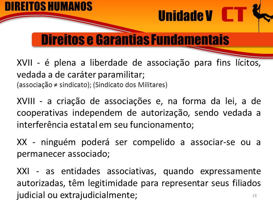 DIREITOS HUMANOS Unidade V Direitos e Garantias Fundamentais XVII - é plena a liberdade de associação para fins lícitos, vedada a de caráter paramilit