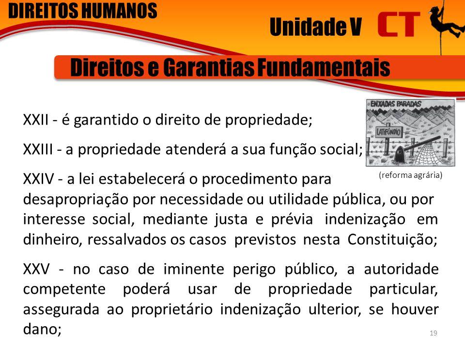 DIREITOS HUMANOS Unidade V Direitos e Garantias Fundamentais XXII - é garantido o direito de propriedade; XXIII - a propriedade atenderá a sua função