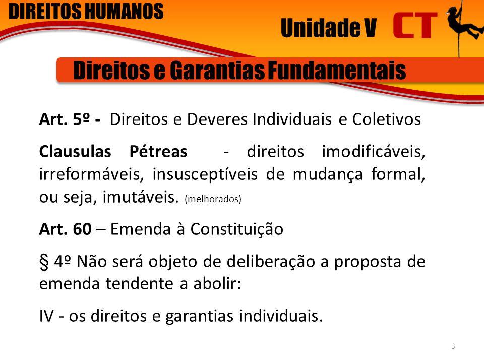 DIREITOS HUMANOS Unidade V Direitos e Garantias Fundamentais Art. 5º - Direitos e Deveres Individuais e Coletivos Clausulas Pétreas - direitos imodifi