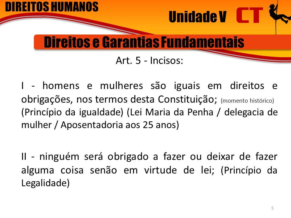 DIREITOS HUMANOS Unidade V Direitos e Garantias Fundamentais Art. 5 - Incisos: I - homens e mulheres são iguais em direitos e obrigações, nos termos d
