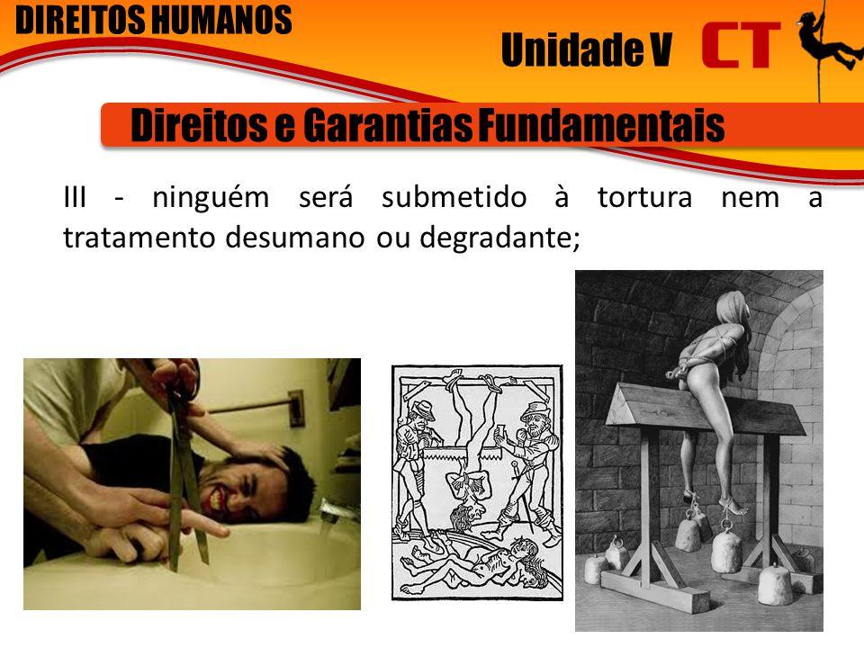 DIREITOS HUMANOS Unidade V Direitos e Garantias Fundamentais III - ninguém será submetido à tortura nem a tratamento desumano ou degradante; 6