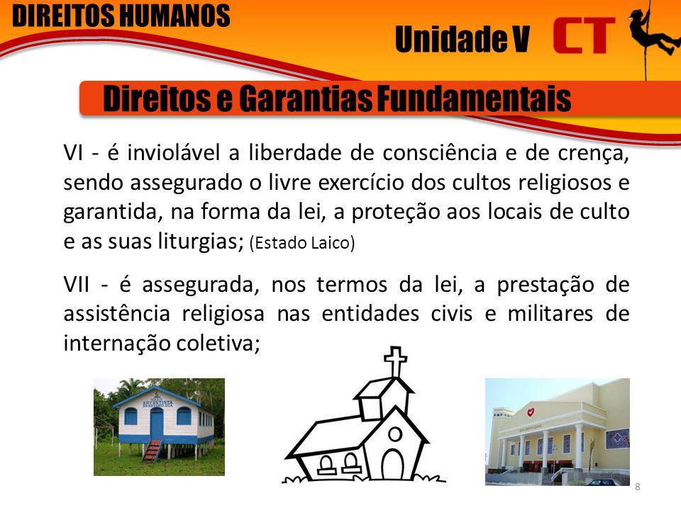 DIREITOS HUMANOS Unidade V Direitos e Garantias Fundamentais VI - é inviolável a liberdade de consciência e de crença, sendo assegurado o livre exercí