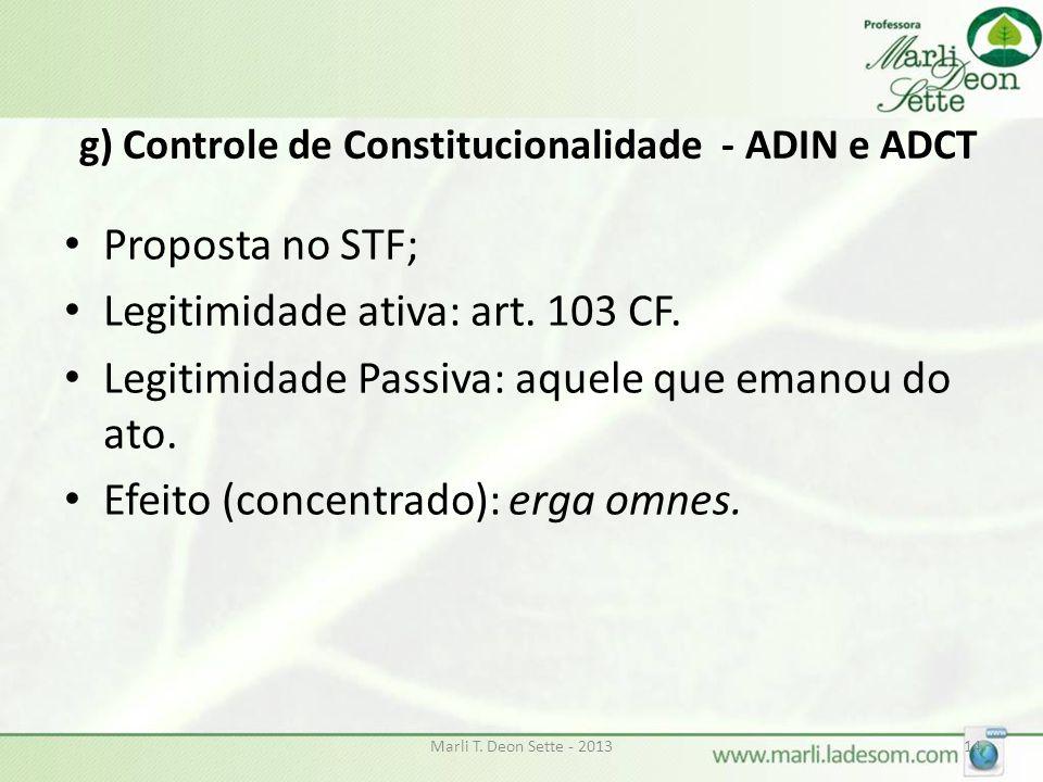 g) Controle de Constitucionalidade - ADIN e ADCT Proposta no STF; Legitimidade ativa: art. 103 CF. Legitimidade Passiva: aquele que emanou do ato. Efe