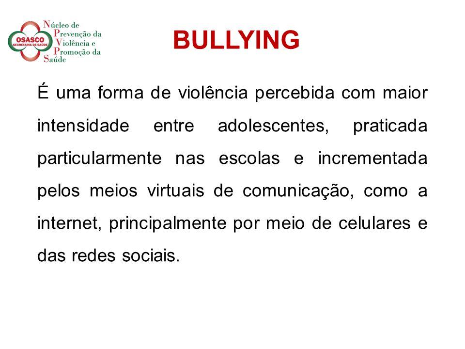 BULLYING É uma forma de violência percebida com maior intensidade entre adolescentes, praticada particularmente nas escolas e incrementada pelos meios virtuais de comunicação, como a internet, principalmente por meio de celulares e das redes sociais.