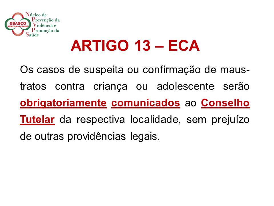 . ARTIGO 13 – ECA Os casos de suspeita ou confirmação de maus- tratos contra criança ou adolescente serão obrigatoriamente comunicados ao Conselho Tutelar da respectiva localidade, sem prejuízo de outras providências legais.