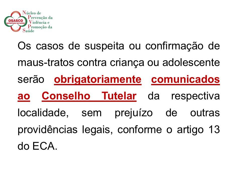 . Os casos de suspeita ou confirmação de maus-tratos contra criança ou adolescente serão obrigatoriamente comunicados ao Conselho Tutelar da respectiva localidade, sem prejuízo de outras providências legais, conforme o artigo 13 do ECA.