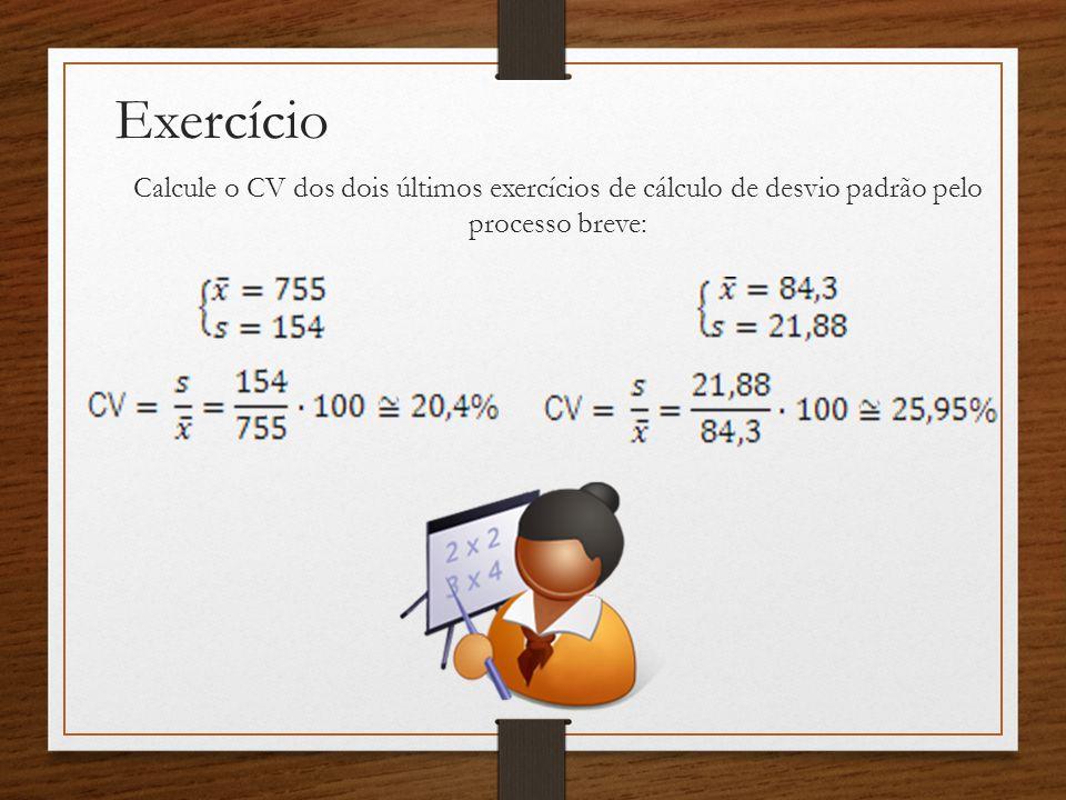 Exercício Calcule o CV dos dois últimos exercícios de cálculo de desvio padrão pelo processo breve: