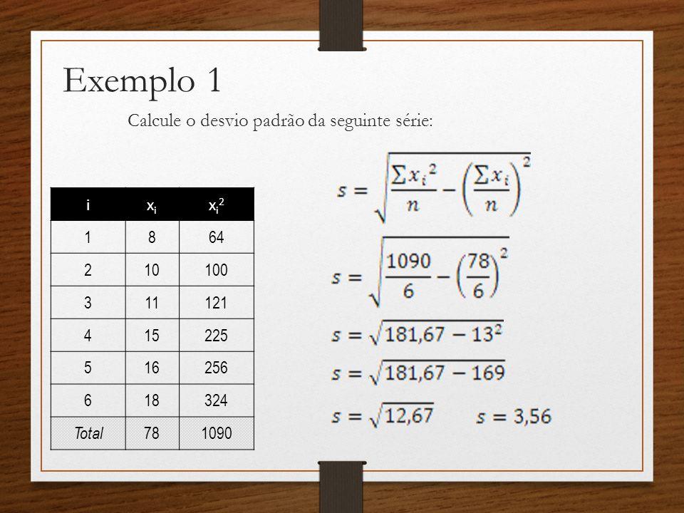 Exemplo 1 Calcule o desvio padrão da seguinte série: ixixi xi2xi2 1864 210100 311121 415225 516256 618324 Total 781090
