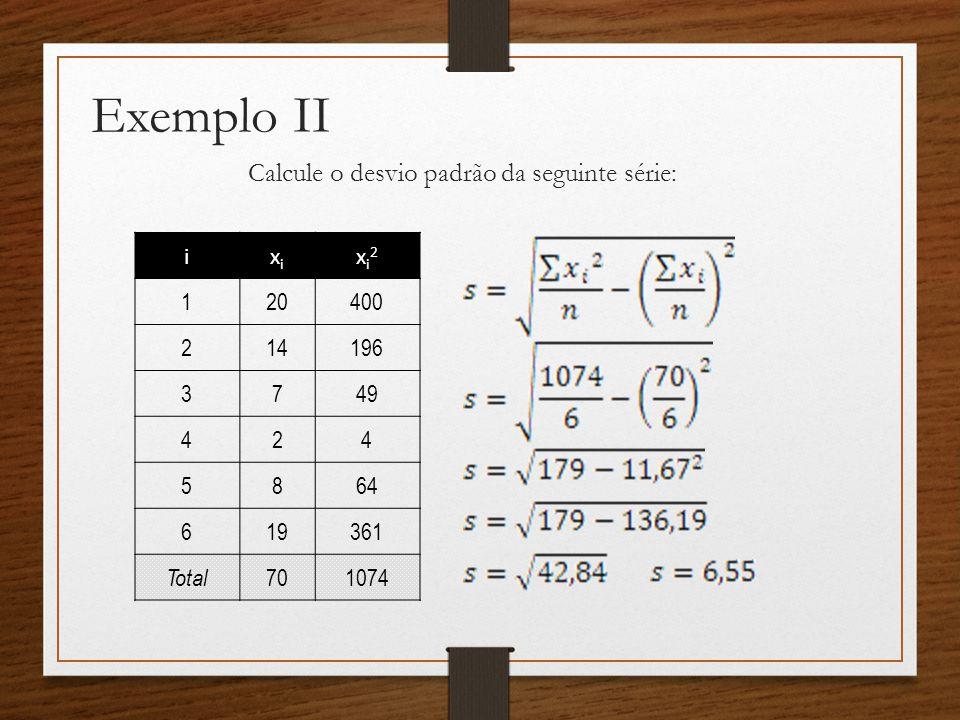 Exemplo II Calcule o desvio padrão da seguinte série: ixixi xi2xi2 1 20400 2 14196 3 749 4 24 5 864 6 19361 Total 701074