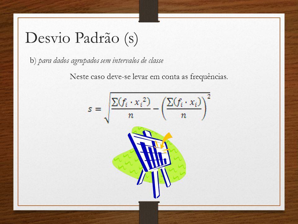 Desvio Padrão (s) b) para dados agrupados sem intervalos de classe Neste caso deve-se levar em conta as frequências.