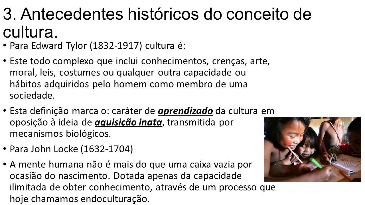 3. Antecedentes históricos do conceito de cultura. Para Edward Tylor (1832-1917) cultura é: Este todo complexo que inclui conhecimentos, crenças, arte