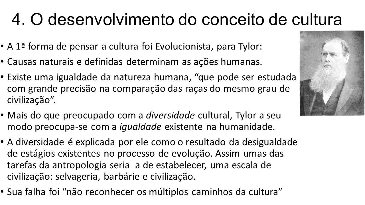 4. O desenvolvimento do conceito de cultura A 1ª forma de pensar a cultura foi Evolucionista, para Tylor: Causas naturais e definidas determinam as aç