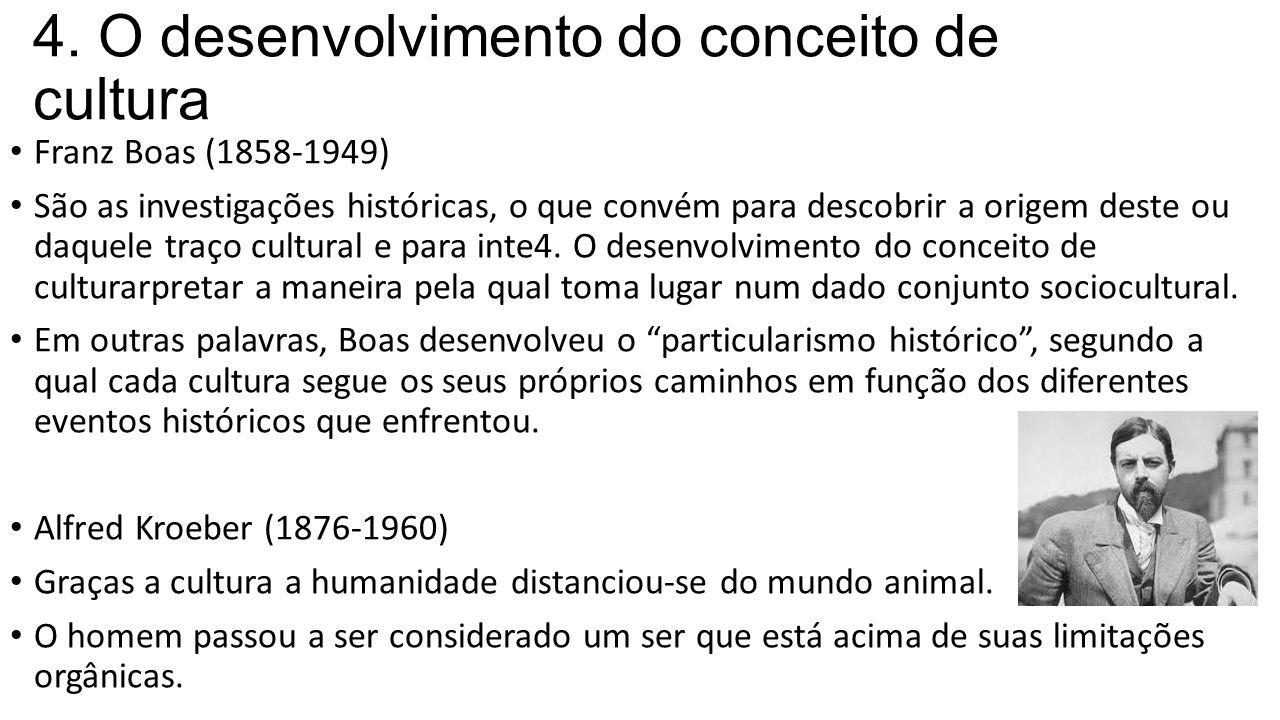 4. O desenvolvimento do conceito de cultura Franz Boas (1858-1949) São as investigações históricas, o que convém para descobrir a origem deste ou daqu