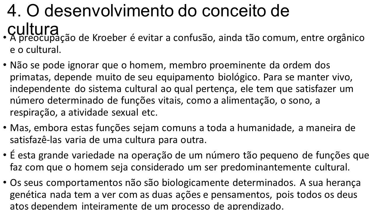 4. O desenvolvimento do conceito de cultura A preocupação de Kroeber é evitar a confusão, ainda tão comum, entre orgânico e o cultural. Não se pode ig