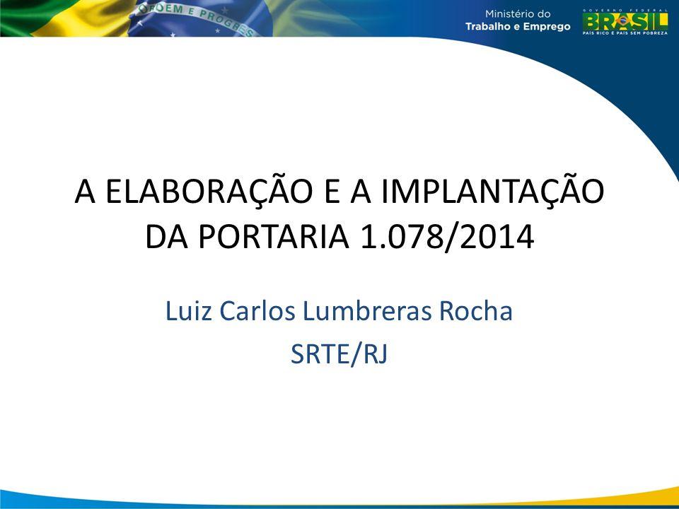 A ELABORAÇÃO E A IMPLANTAÇÃO DA PORTARIA 1.078/2014 Luiz Carlos Lumbreras Rocha SRTE/RJ