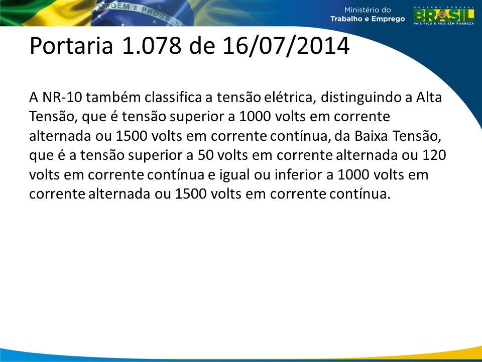 Portaria 1.078 de 16/07/2014 A NR-10 também classifica a tensão elétrica, distinguindo a Alta Tensão, que é tensão superior a 1000 volts em corrente alternada ou 1500 volts em corrente contínua, da Baixa Tensão, que é a tensão superior a 50 volts em corrente alternada ou 120 volts em corrente contínua e igual ou inferior a 1000 volts em corrente alternada ou 1500 volts em corrente contínua.