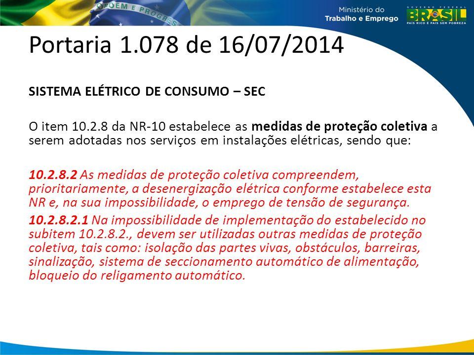 Portaria 1.078 de 16/07/2014 SISTEMA ELÉTRICO DE CONSUMO – SEC O item 10.2.8 da NR-10 estabelece as medidas de proteção coletiva a serem adotadas nos serviços em instalações elétricas, sendo que: 10.2.8.2 As medidas de proteção coletiva compreendem, prioritariamente, a desenergização elétrica conforme estabelece esta NR e, na sua impossibilidade, o emprego de tensão de segurança.