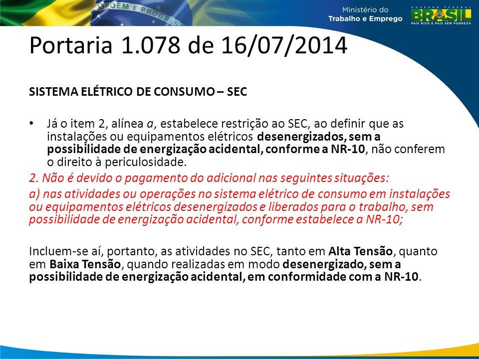 Portaria 1.078 de 16/07/2014 SISTEMA ELÉTRICO DE CONSUMO – SEC Já o item 2, alínea a, estabelece restrição ao SEC, ao definir que as instalações ou equipamentos elétricos desenergizados, sem a possibilidade de energização acidental, conforme a NR-10, não conferem o direito à periculosidade.