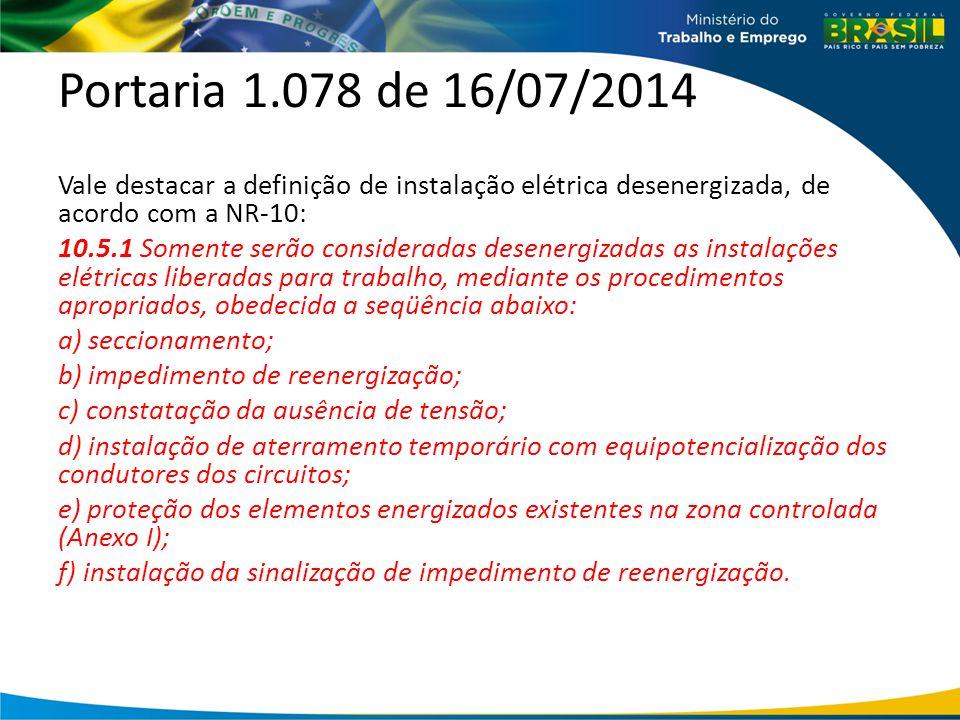 Portaria 1.078 de 16/07/2014 Vale destacar a definição de instalação elétrica desenergizada, de acordo com a NR-10: 10.5.1 Somente serão consideradas desenergizadas as instalações elétricas liberadas para trabalho, mediante os procedimentos apropriados, obedecida a seqüência abaixo: a) seccionamento; b) impedimento de reenergização; c) constatação da ausência de tensão; d) instalação de aterramento temporário com equipotencialização dos condutores dos circuitos; e) proteção dos elementos energizados existentes na zona controlada (Anexo I); f) instalação da sinalização de impedimento de reenergização.