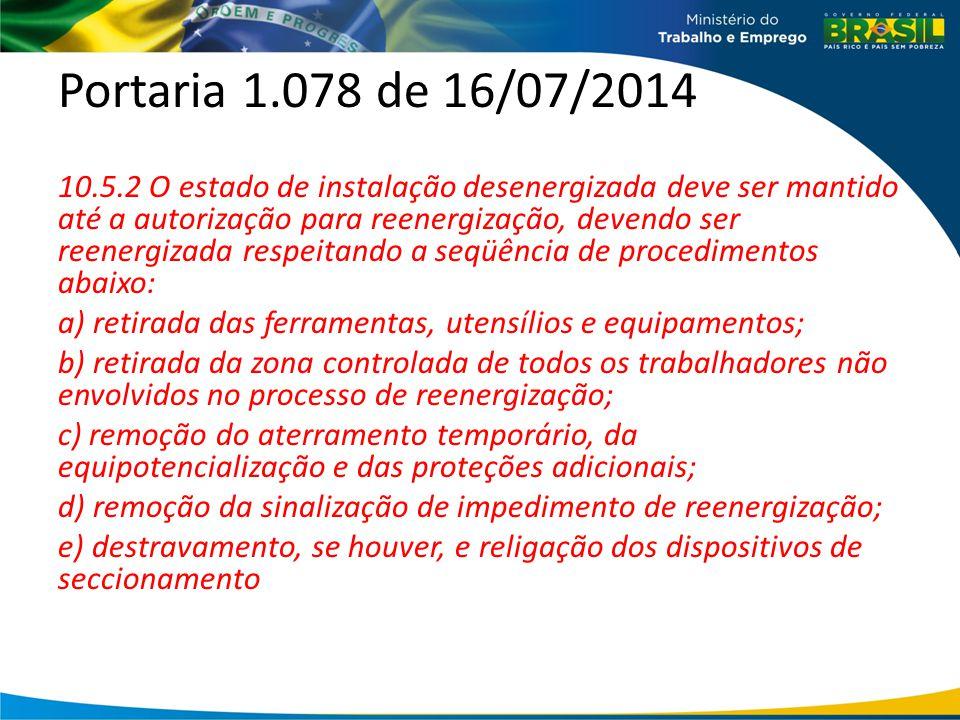 Portaria 1.078 de 16/07/2014 10.5.2 O estado de instalação desenergizada deve ser mantido até a autorização para reenergização, devendo ser reenergizada respeitando a seqüência de procedimentos abaixo: a) retirada das ferramentas, utensílios e equipamentos; b) retirada da zona controlada de todos os trabalhadores não envolvidos no processo de reenergização; c) remoção do aterramento temporário, da equipotencialização e das proteções adicionais; d) remoção da sinalização de impedimento de reenergização; e) destravamento, se houver, e religação dos dispositivos de seccionamento