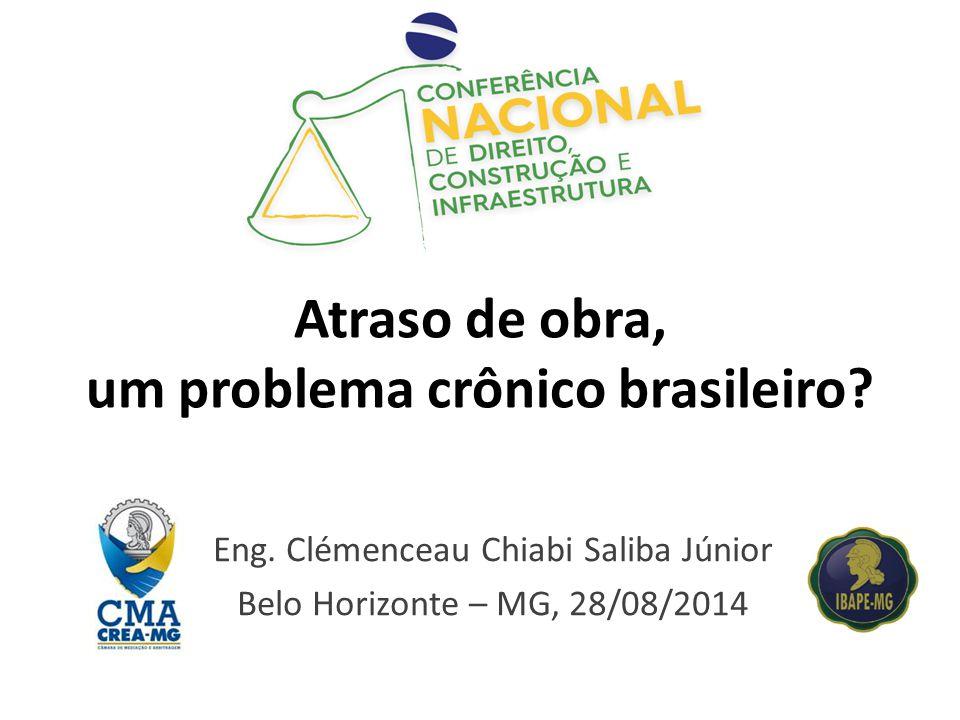 Atraso de obra, um problema crônico brasileiro? Eng. Clémenceau Chiabi Saliba Júnior Belo Horizonte – MG, 28/08/2014
