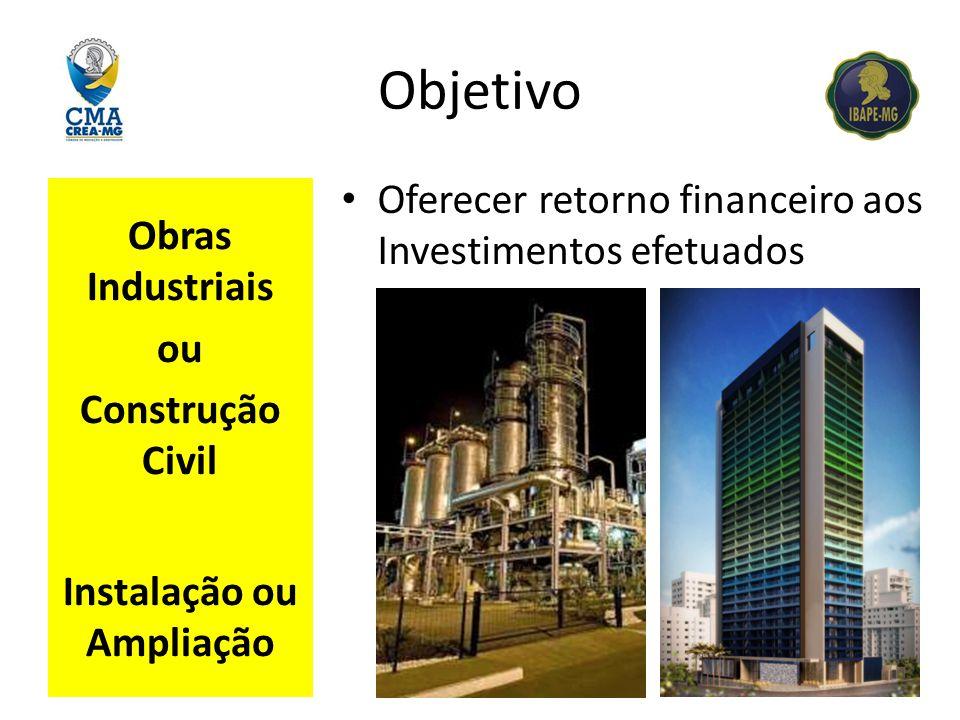 Objetivo Obras Industriais ou Construção Civil Instalação ou Ampliação Oferecer retorno financeiro aos Investimentos efetuados
